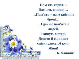 Пам'ять серця… Пам'ять сивини… …Пам'ять – наче квіти на броні… …І доки є пам