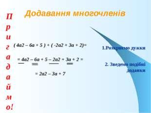 Додавання многочленів ( 4а2 – 6а + 5 ) + ( -2а2 + 3а + 2)= = 4а2 – 6а + 5 – 2
