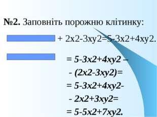 №2. Заповніть порожню клітинку: + 2х2-3ху2=5-3х2+4ху2. = 5-3х2+4ху2 – - (2х2-