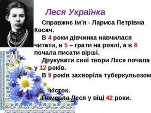 Леся Українка Справжнє ім'я - Лариса Петрівна Косач. В 4 роки дівчинка навч