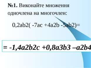 №1. Виконайте множення одночлена на многочлен: 0,2аb2( -7ac +4a2b -5ab2)= = -