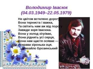 Володимир Івасюк (04.03.1949–22.05.1979) Не цвітом встелено дорогу, Вона терн