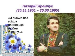 Назарій Яремчук (30.11.1951 – 30.06.1995) «Я любив вас усіх, а найбільше люби