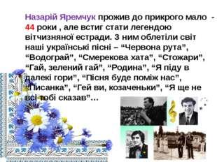 Назарій Яремчук прожив до прикрого мало - 44 роки , але встиг стати легендою