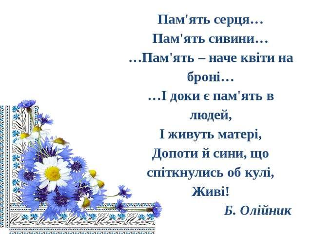 Пам'ять серця… Пам'ять сивини… …Пам'ять – наче квіти на броні… …І доки є пам...