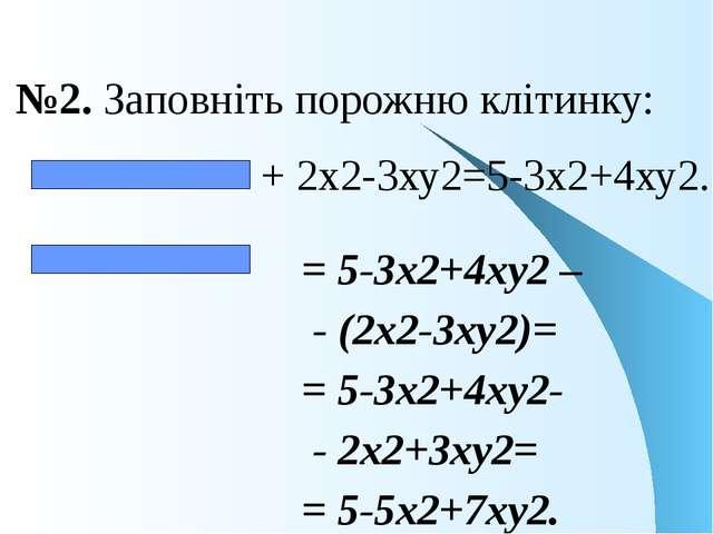 №2. Заповніть порожню клітинку: + 2х2-3ху2=5-3х2+4ху2. = 5-3х2+4ху2 – - (2х2-...