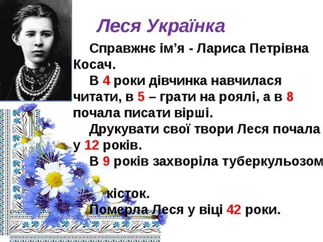 Леся Українка Справжнє ім'я - Лариса Петрівна Косач. В 4 роки дівчинка навч...