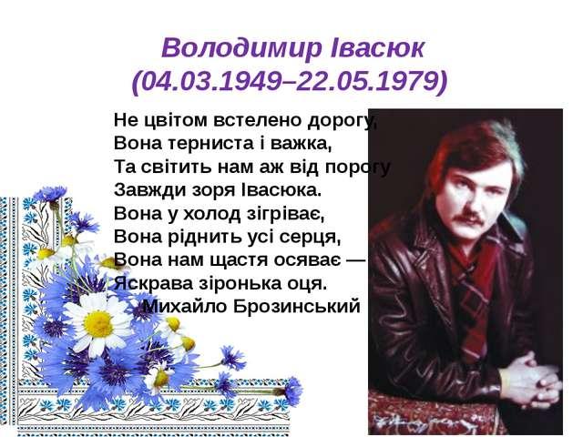 Володимир Івасюк (04.03.1949–22.05.1979) Не цвітом встелено дорогу, Вона терн...