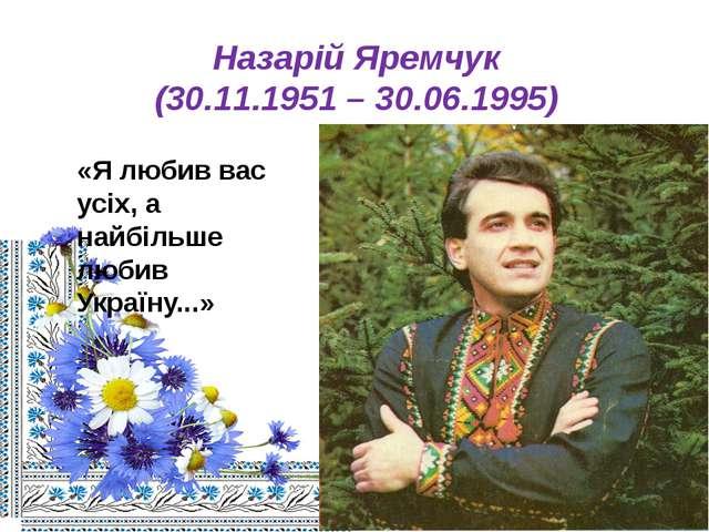 Назарій Яремчук (30.11.1951 – 30.06.1995) «Я любив вас усіх, а найбільше люби...
