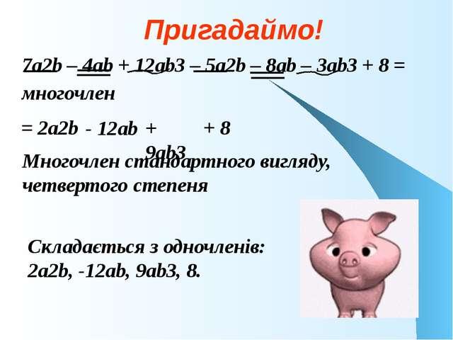 Пригадаймо! 7a2b – 4аb + 12аb3 – 5а2b – 8аb – 3аb3 + 8 = многочлен = 2а2b - 1...