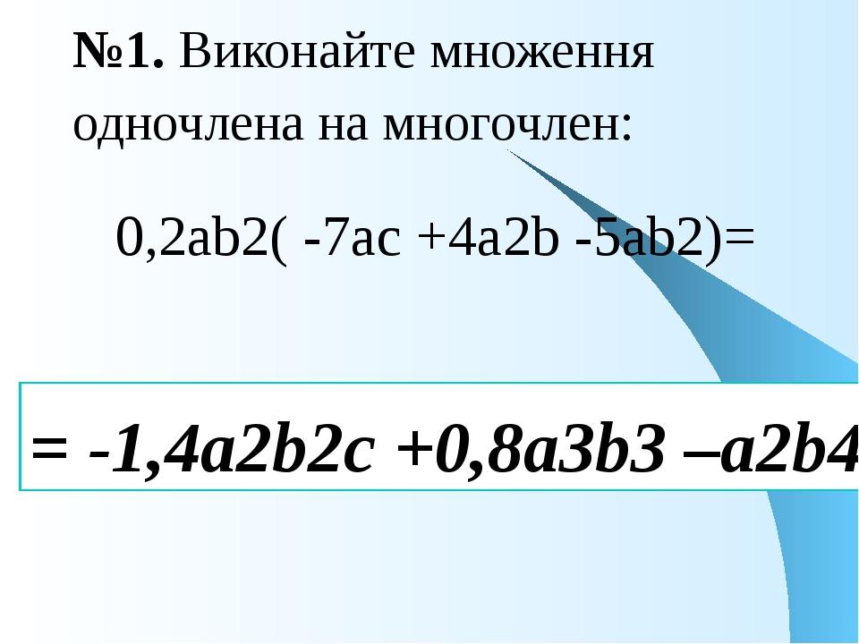 №1. Виконайте множення одночлена на многочлен: 0,2аb2( -7ac +4a2b -5ab2)= = -...