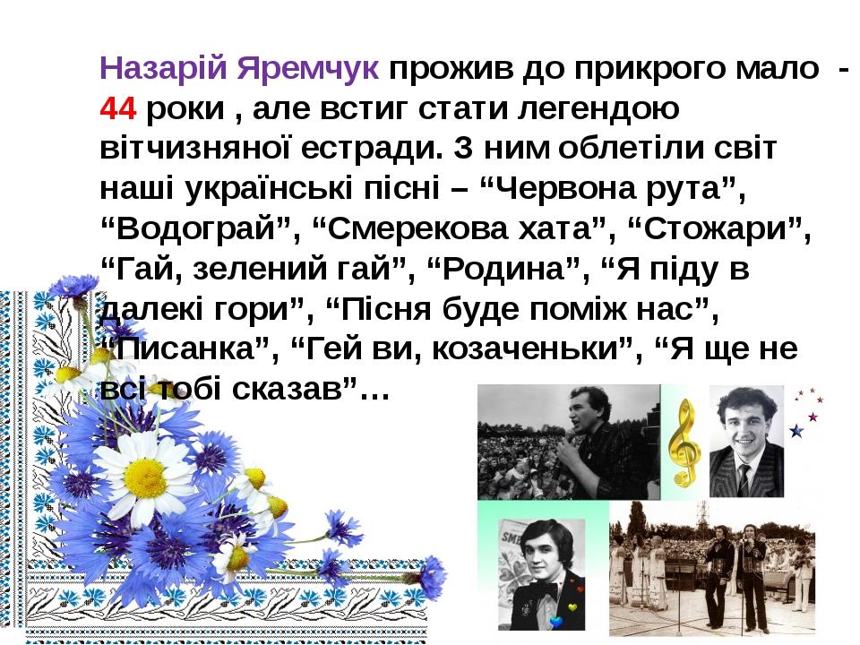 Назарій Яремчук прожив до прикрого мало - 44 роки , але встиг стати легендою...