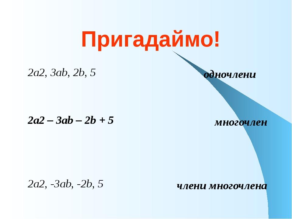 Пригадаймо! 2а2, 3аb, 2b, 5 2а2 – 3аb – 2b + 5 2а2, -3аb, -2b, 5 одночлени мн...