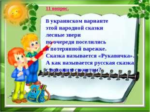 11 вопрос. В украинском варианте этой народной сказки лесные звери по очереди