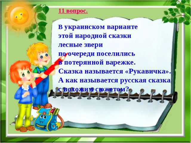 11 вопрос. В украинском варианте этой народной сказки лесные звери по очереди...