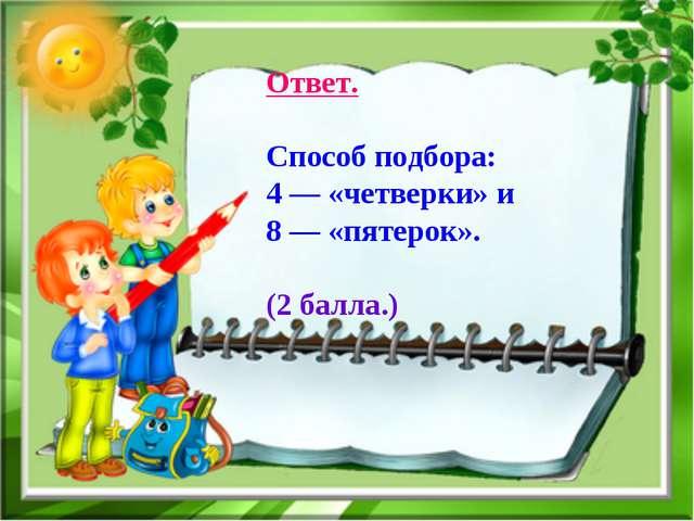 Ответ. Способ подбора: 4 — «четверки» и 8 — «пятерок». (2 балла.)