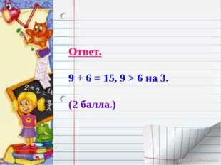 Ответ. 9 + 6 = 15, 9 > 6 на 3. (2 балла.)