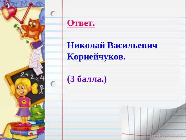 Ответ. Николай Васильевич Корнейчуков. (3 балла.)