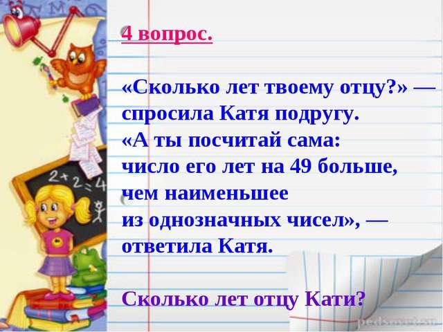 4 вопрос. «Сколько лет твоему отцу?» — спросила Катя подругу. «А ты посчитай...