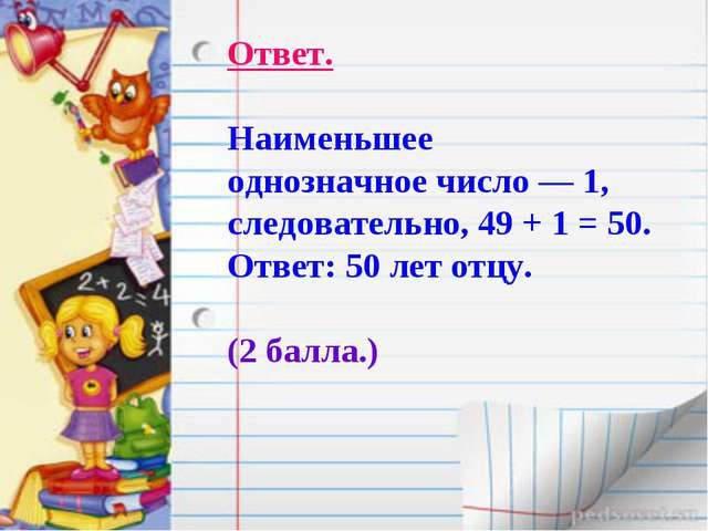 Ответ. Наименьшее однозначное число — 1, следовательно, 49 + 1 = 50. Ответ: 5...