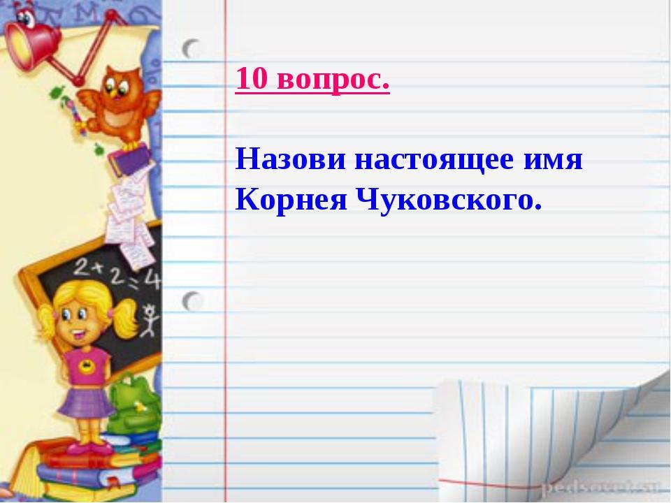 10 вопрос. Назови настоящее имя Корнея Чуковского.