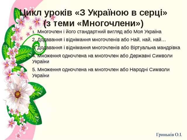 Цикл уроків «З Україною в серці» (з теми «Многочлени») 1.Многочлен і його ст...