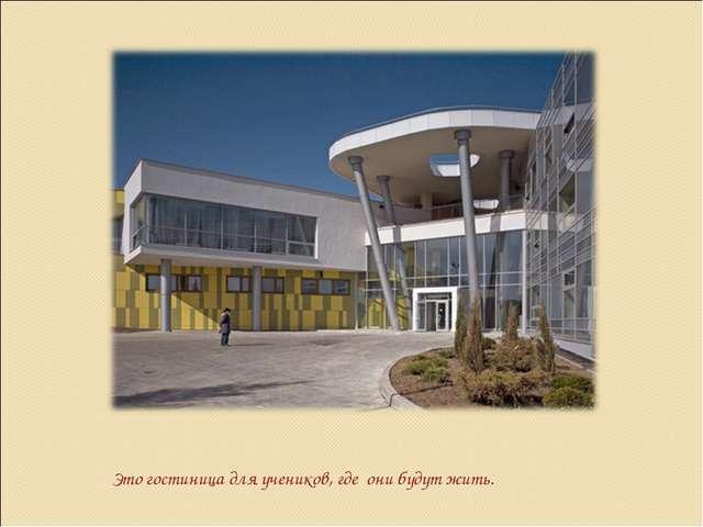 Это гостиница для учеников, где они будут жить.