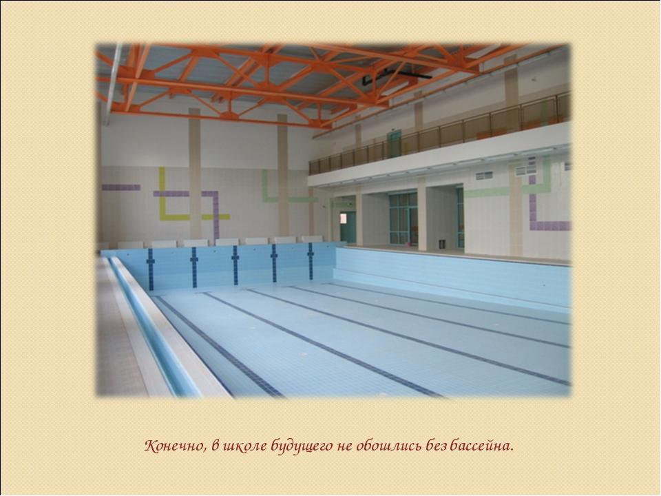 Конечно, в школе будущего не обошлись без бассейна.
