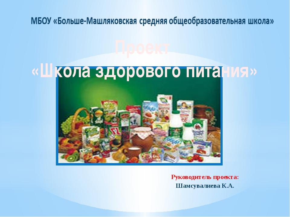 Руководитель проекта: Шамсувалиева К.А. Проект «Школа здорового питания»