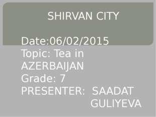 SHIRVAN CITY Date:06/02/2015 Topic: Tea in AZERBAIJAN Grade: 7 PRESENTER: SA