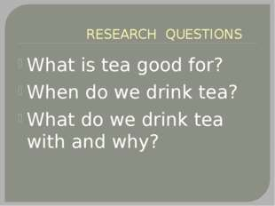 RESEARCH QUESTIONS What is tea good for? When do we drink tea? What do we dr