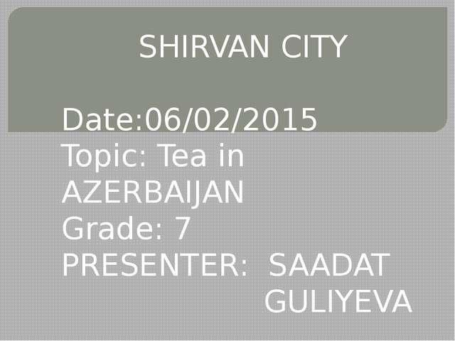 SHIRVAN CITY Date:06/02/2015 Topic: Tea in AZERBAIJAN Grade: 7 PRESENTER: SA...