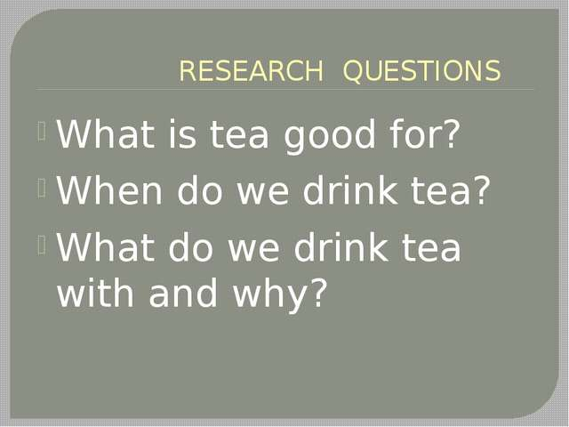 RESEARCH QUESTIONS What is tea good for? When do we drink tea? What do we dr...