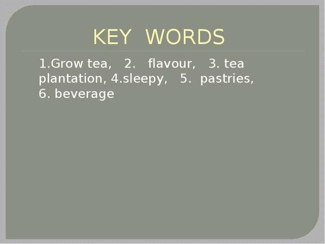 KEY WORDS 1.Grow tea, 2. flavour, 3. tea plantation, 4.sleepy, 5. pastries, 6...