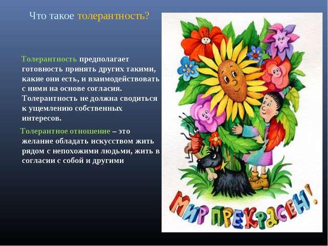 Что такое толерантность? Толерантность предполагает готовность принять других...
