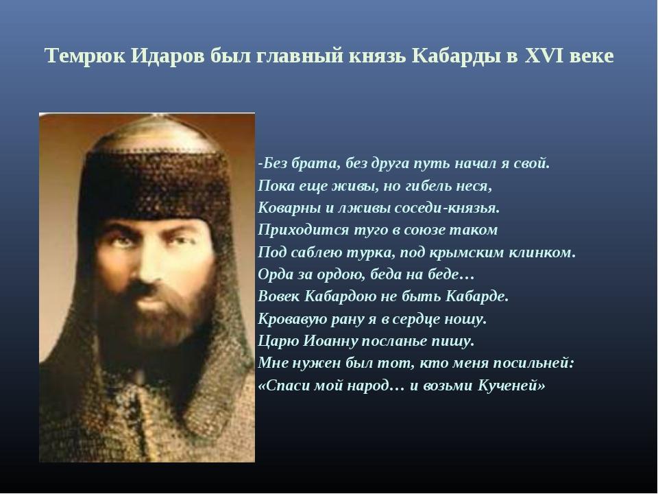 Темрюк Идаров был главный князь Кабарды в XVI веке -Без брата, без друга путь...