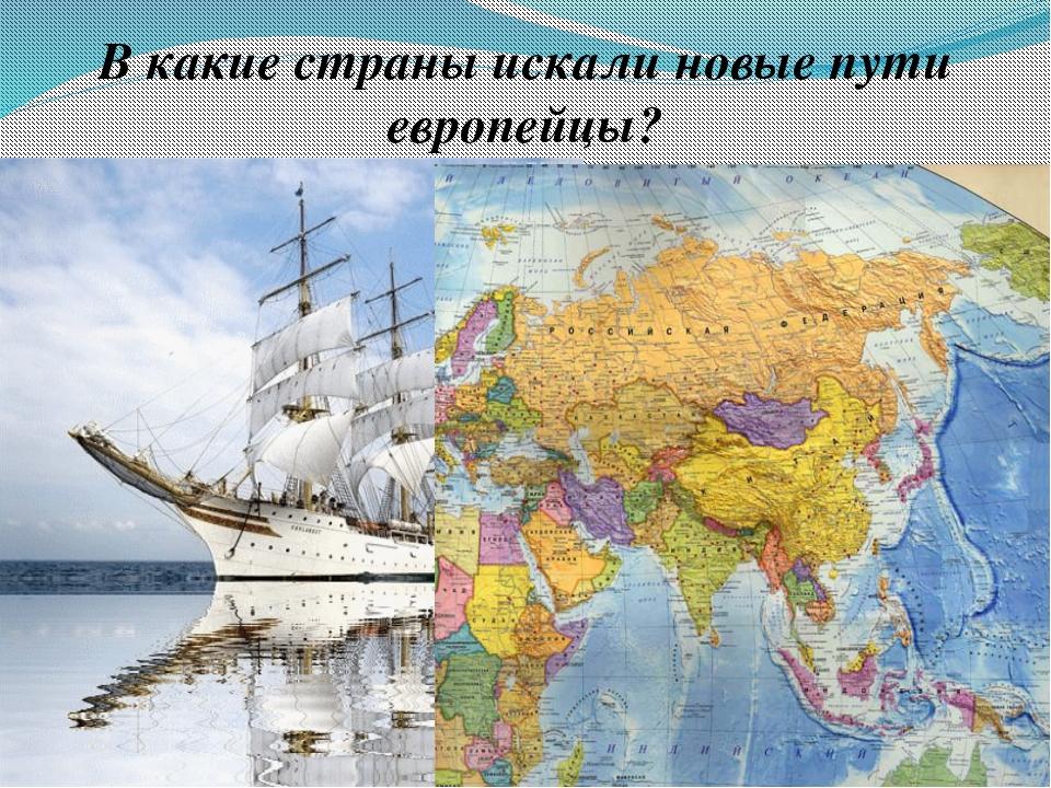 В какие страны искали новые пути европейцы?