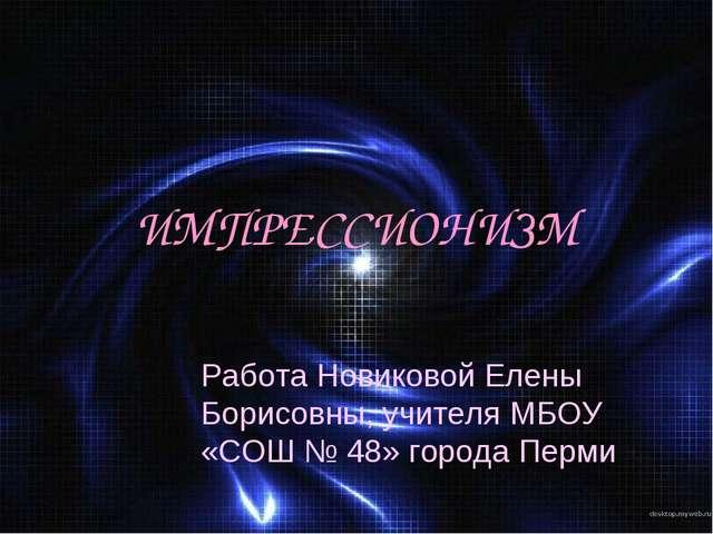 ИМПРЕССИОНИЗМ Работа Новиковой Елены Борисовны, учителя МБОУ «СОШ № 48» город...
