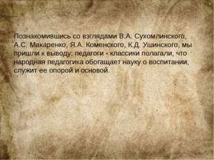 Познакомившись со взглядами В.А. Сухомлинского, А.С. Макаренко, Я.А. Коменск