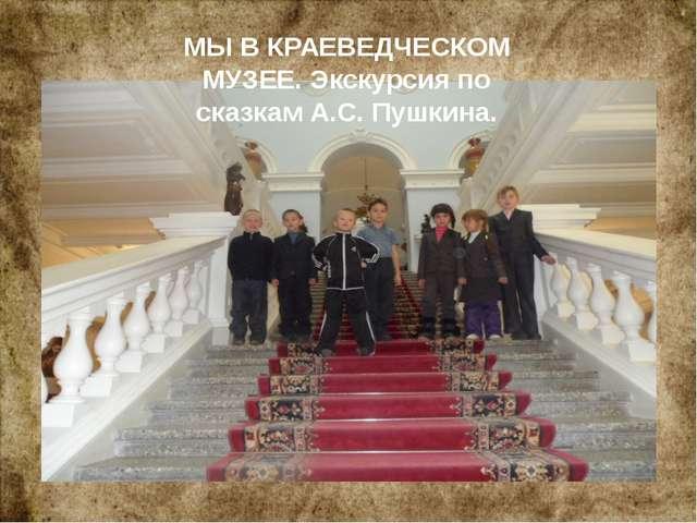 МЫ В КРАЕВЕДЧЕСКОМ МУЗЕЕ. Экскурсия по сказкам А.С. Пушкина.