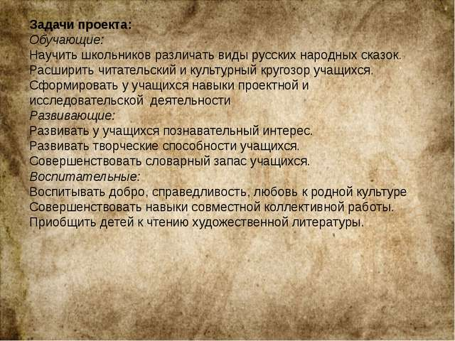 Задачи проекта: Обучающие: Научить школьников различать виды русских народных...