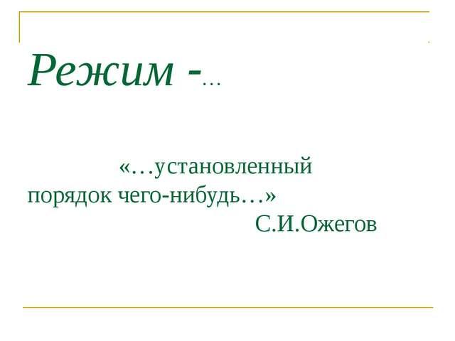 Режим -… «…установленный порядок чего-нибудь…» С.И.Ожегов