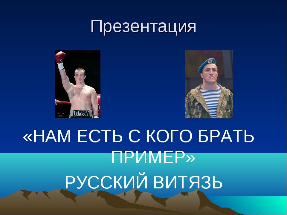 Презентация «НАМ ЕСТЬ С КОГО БРАТЬ ПРИМЕР» РУССКИЙ ВИТЯЗЬ