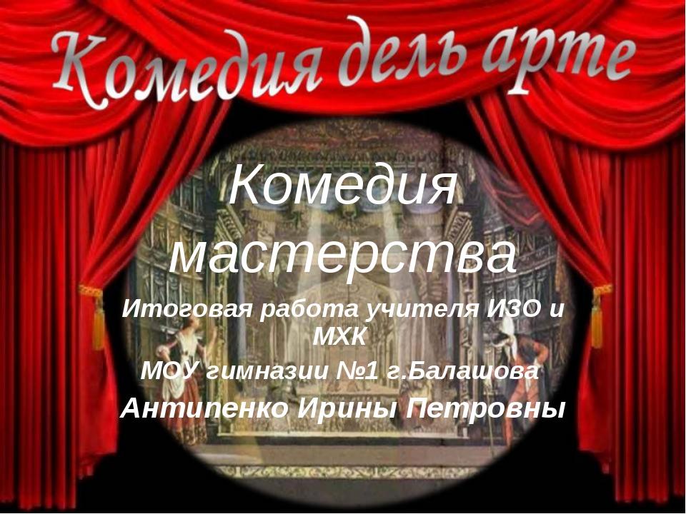 Комедия мастерства Итоговая работа учителя ИЗО и МХК МОУ гимназии №1 г.Балашо...