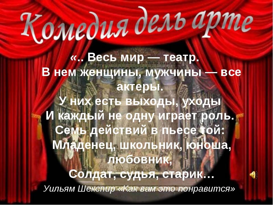 «.. Весь мир — театр. В нем женщины, мужчины — все актеры. У них есть выходы,...