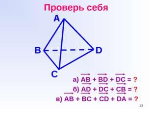 * Проверь себя а) АВ + BD + DC = ? б) AD + DC + CB = ? в) AB + BC + CD + DA =