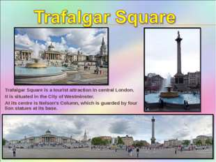 Trafalgar Square is a tourist attraction in central London. It is situated in