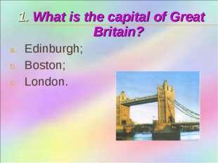 1. What is the capital of Great Britain? Edinburgh; Boston; London.