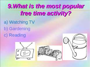 9.What is the most popular free time activity? a) Watching TV b) Gardening c)