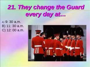 21. They change the Guard every day at… 9: 30 a.m. B) 11: 30 a.m. C) 12: 00 a